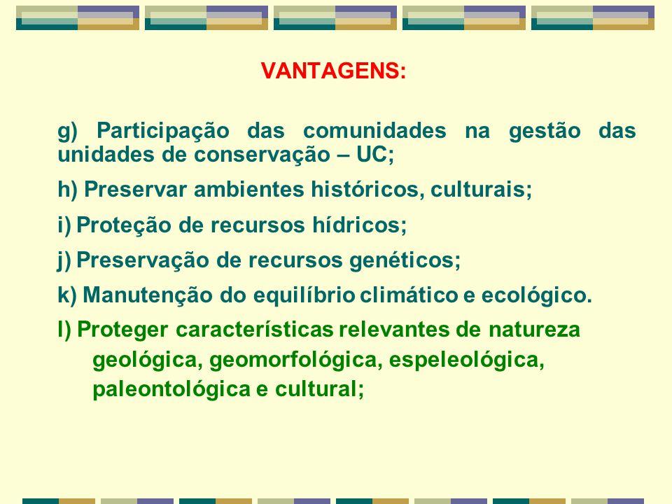 VANTAGENS: g) Participação das comunidades na gestão das unidades de conservação – UC; h) Preservar ambientes históricos, culturais;