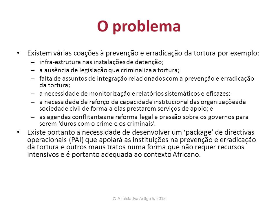 O problema Existem várias coações à prevenção e erradicação da tortura por exemplo: infra-estrutura nas instalações de detenção;