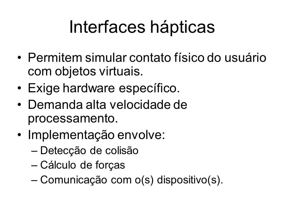 Interfaces hápticas Permitem simular contato físico do usuário com objetos virtuais. Exige hardware específico.