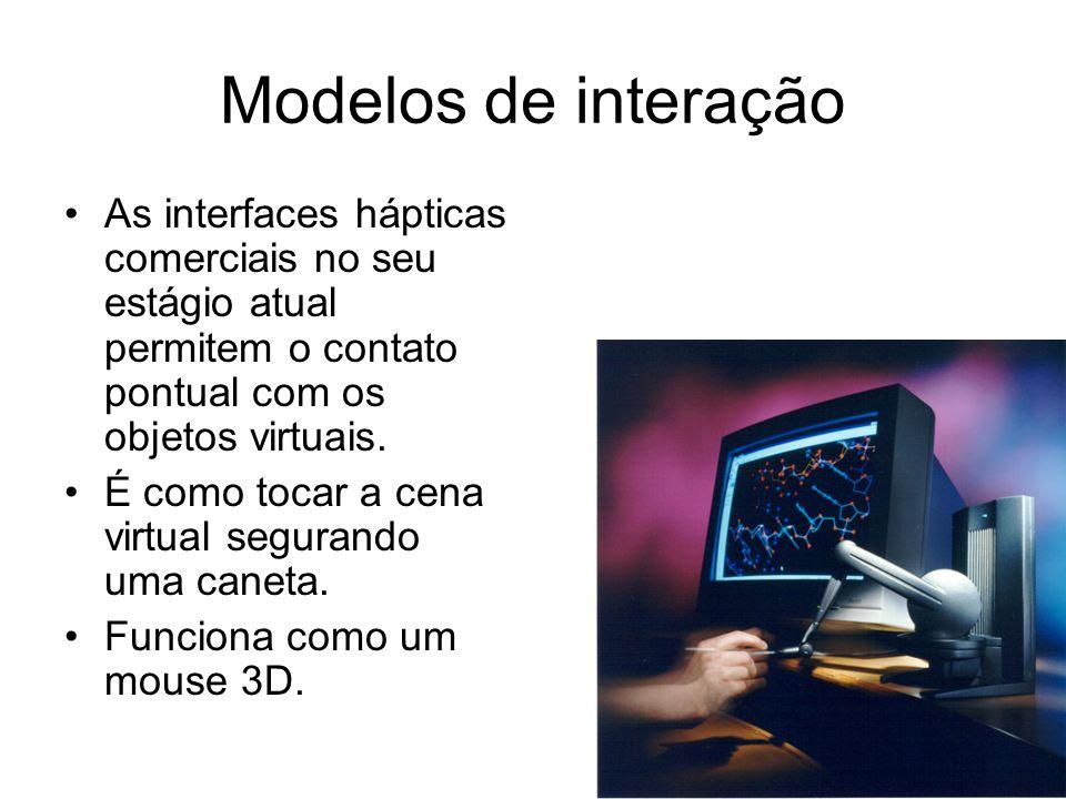 Modelos de interação As interfaces hápticas comerciais no seu estágio atual permitem o contato pontual com os objetos virtuais.