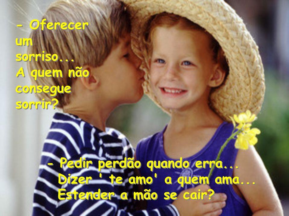 - Oferecer um sorriso... A quem não consegue sorrir - Pedir perdão quando erra... Dizer te amo a quem ama...