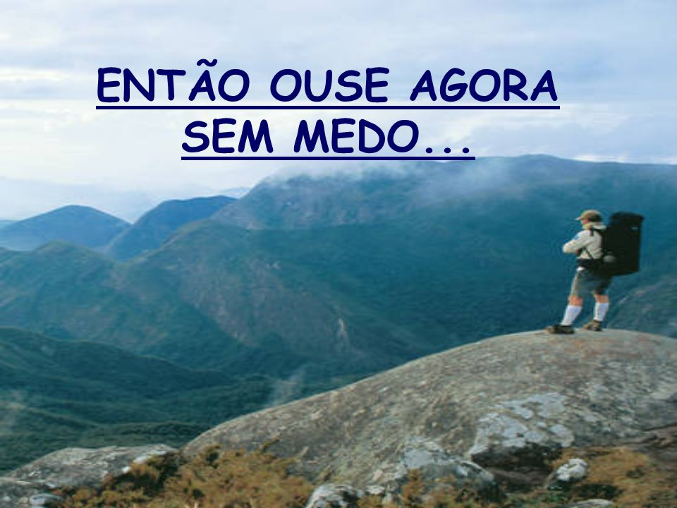 ENTÃO OUSE AGORA SEM MEDO...