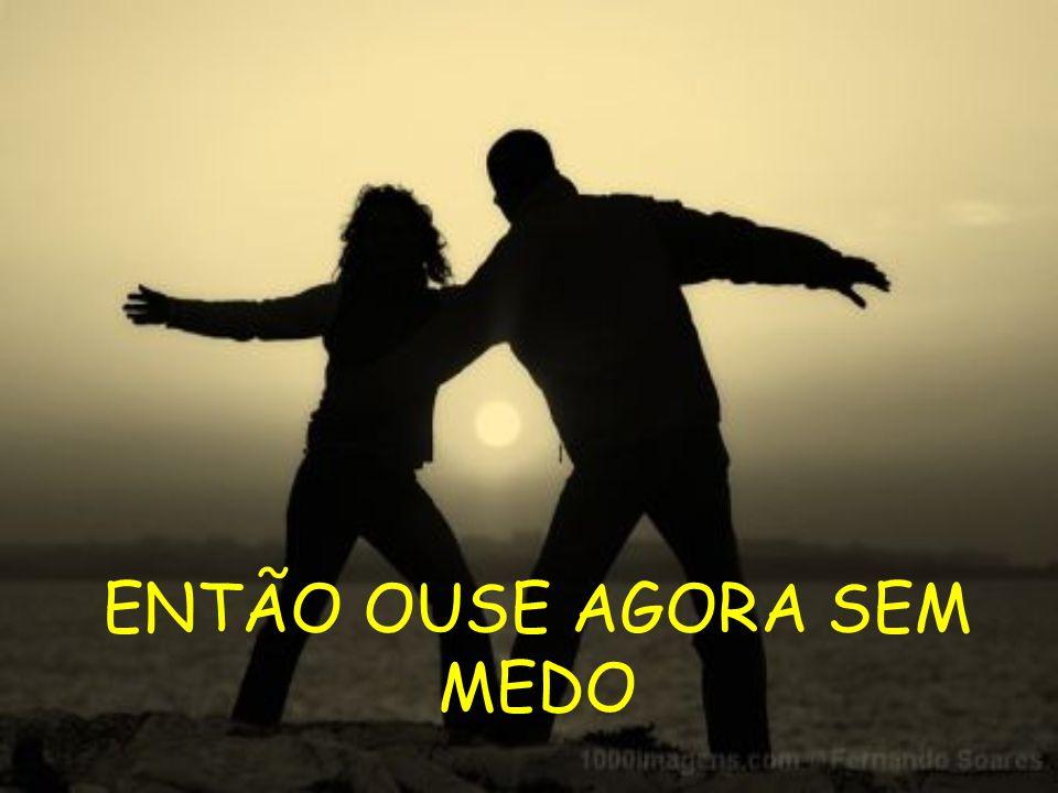 ENTÃO OUSE AGORA SEM MEDO