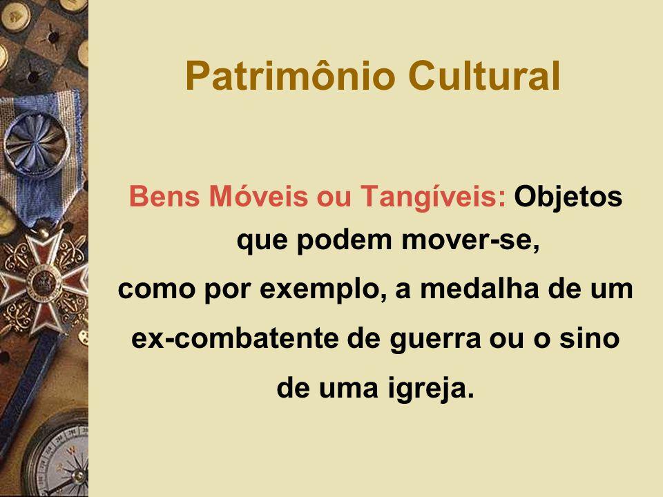 Patrimônio Cultural Bens Móveis ou Tangíveis: Objetos que podem mover-se, como por exemplo, a medalha de um.