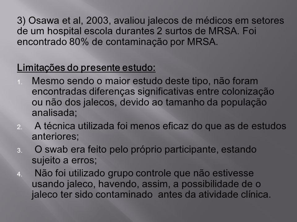3) Osawa et al, 2003, avaliou jalecos de médicos em setores de um hospital escola durantes 2 surtos de MRSA. Foi encontrado 80% de contaminação por MRSA.
