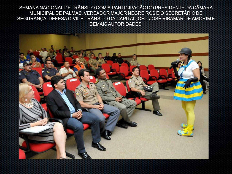 SEMANA NACIONAL DE TRÂNSITO COM A PARTICIPAÇÃO DO PRESIDENTE DA CÂMARA MUNICIPAL DE PALMAS, VEREADOR MAJOR NEGREIROS E O SECRETÁRIO DE SEGURANÇA, DEFESA CIVIL E TRÂNSITO DA CAPITAL, CEL.
