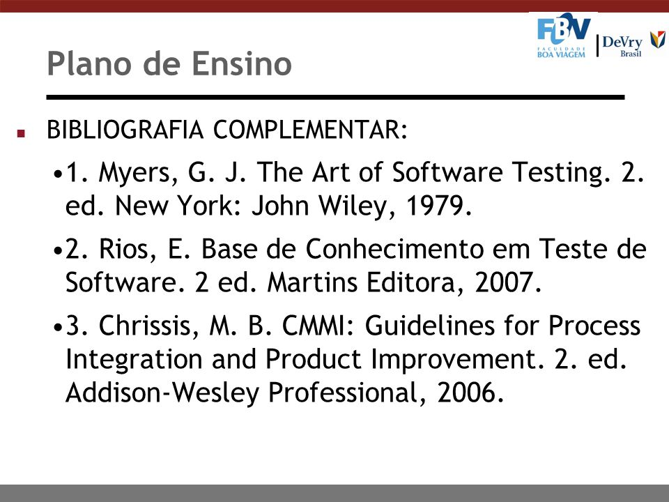 Plano de Ensino BIBLIOGRAFIA COMPLEMENTAR: 1. Myers, G. J. The Art of Software Testing. 2. ed. New York: John Wiley, 1979.