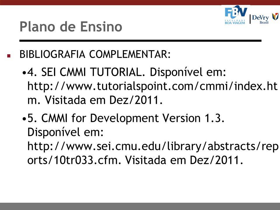 Plano de Ensino BIBLIOGRAFIA COMPLEMENTAR: 4. SEI CMMI TUTORIAL. Disponível em: http://www.tutorialspoint.com/cmmi/index.htm. Visitada em Dez/2011.