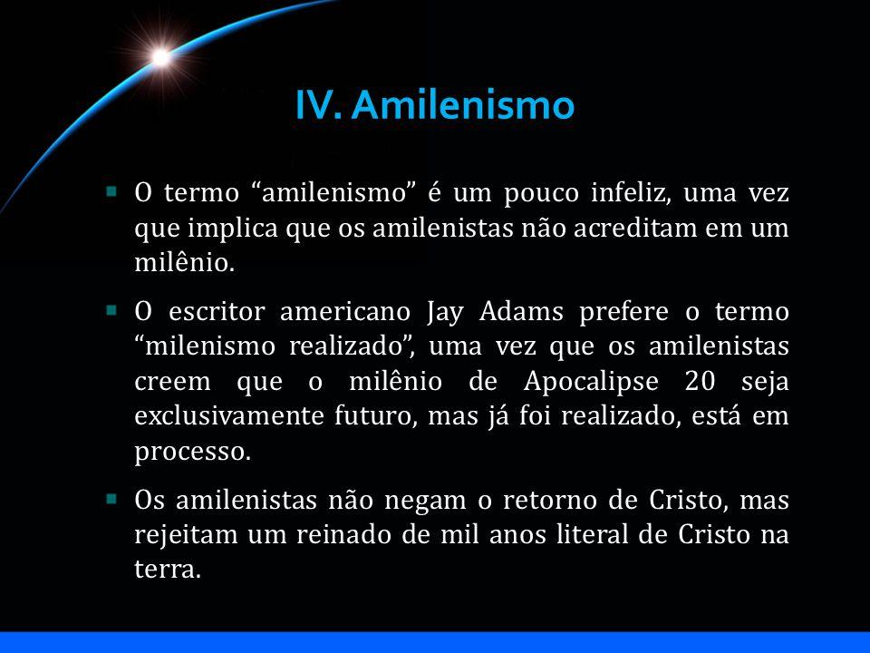 IV. Amilenismo O termo amilenismo é um pouco infeliz, uma vez que implica que os amilenistas não acreditam em um milênio.