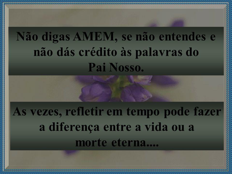 Não digas AMEM, se não entendes e não dás crédito às palavras do Pai Nosso.