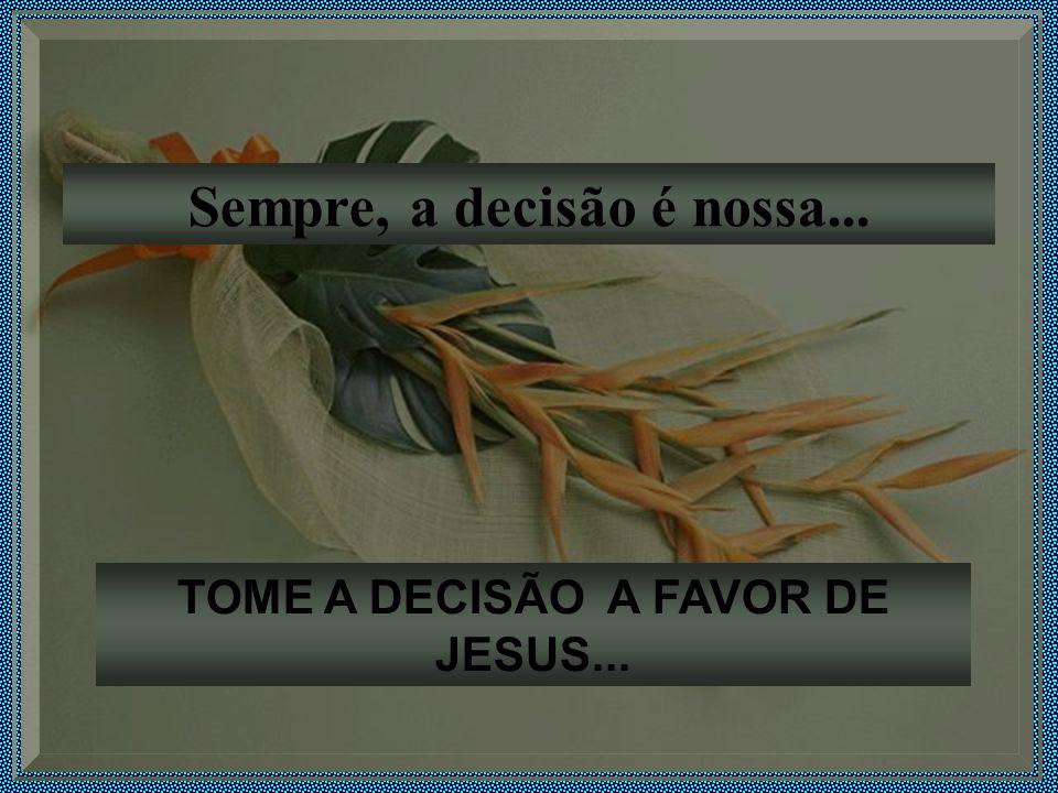 TOME A DECISÃO A FAVOR DE JESUS...