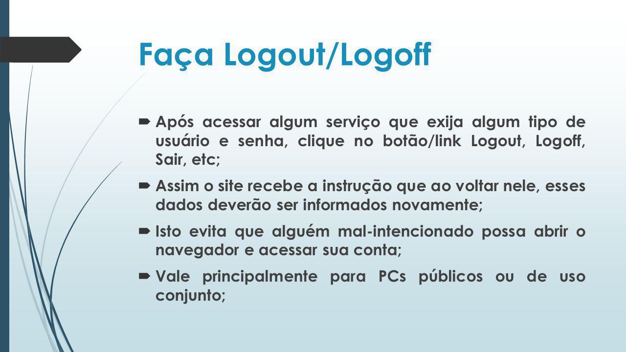 Faça Logout/Logoff Após acessar algum serviço que exija algum tipo de usuário e senha, clique no botão/link Logout, Logoff, Sair, etc;