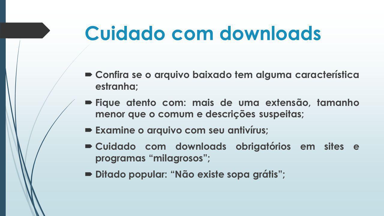 Cuidado com downloads Confira se o arquivo baixado tem alguma característica estranha;