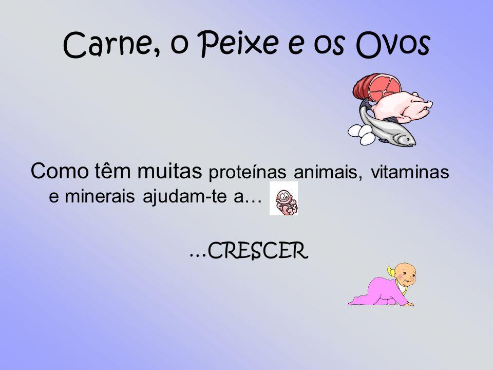 Carne, o Peixe e os Ovos Como têm muitas proteínas animais, vitaminas e minerais ajudam-te a… …CRESCER.