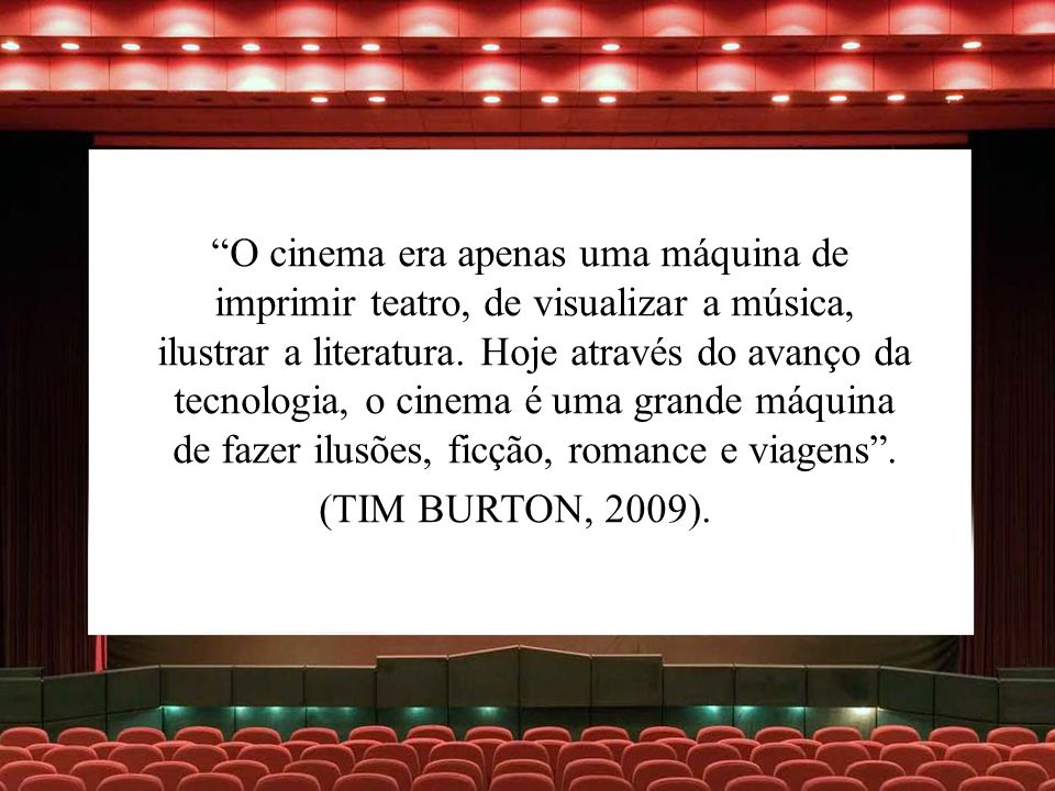 O cinema era apenas uma máquina de imprimir teatro, de visualizar a música, ilustrar a literatura. Hoje através do avanço da tecnologia, o cinema é uma grande máquina de fazer ilusões, ficção, romance e viagens .