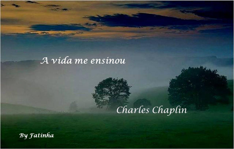A vida me ensinou Charles Chaplin By Fatinha