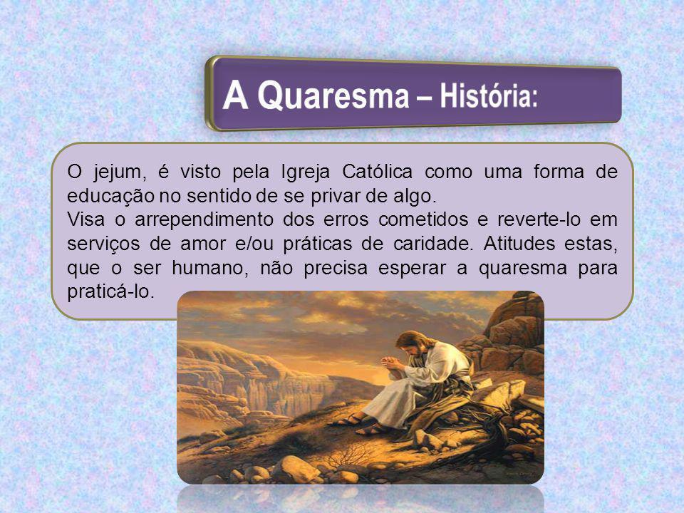A Quaresma – História: O jejum, é visto pela Igreja Católica como uma forma de educação no sentido de se privar de algo.