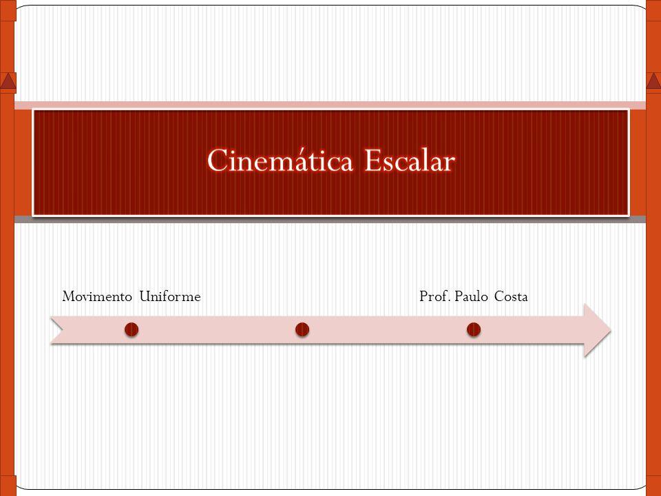 Cinemática Escalar Movimento Uniforme Prof. Paulo Costa