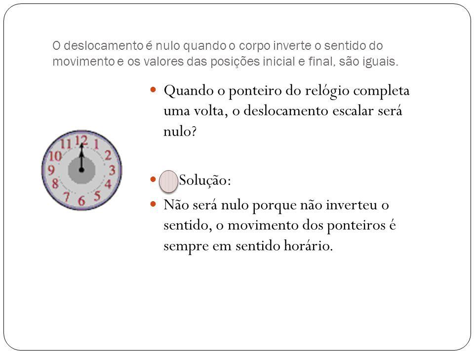 O deslocamento é nulo quando o corpo inverte o sentido do movimento e os valores das posições inicial e final, são iguais.