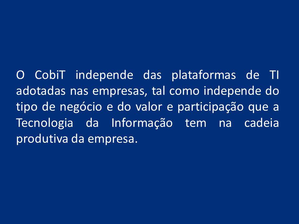O CobiT independe das plataformas de TI adotadas nas empresas, tal como independe do tipo de negócio e do valor e participação que a Tecnologia da Informação tem na cadeia produtiva da empresa.