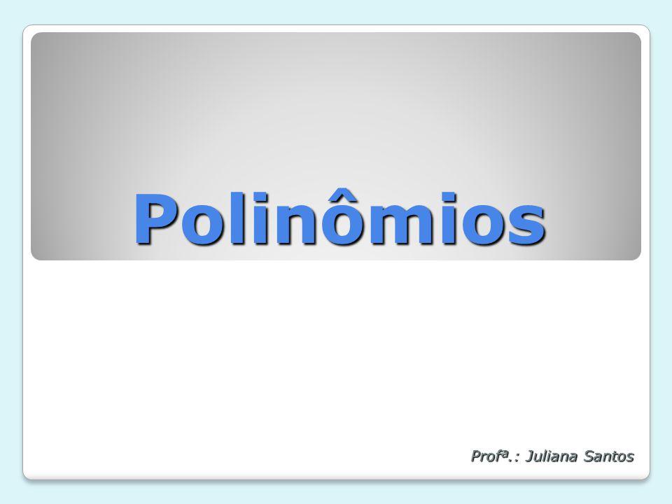 Polinômios Profª.: Juliana Santos