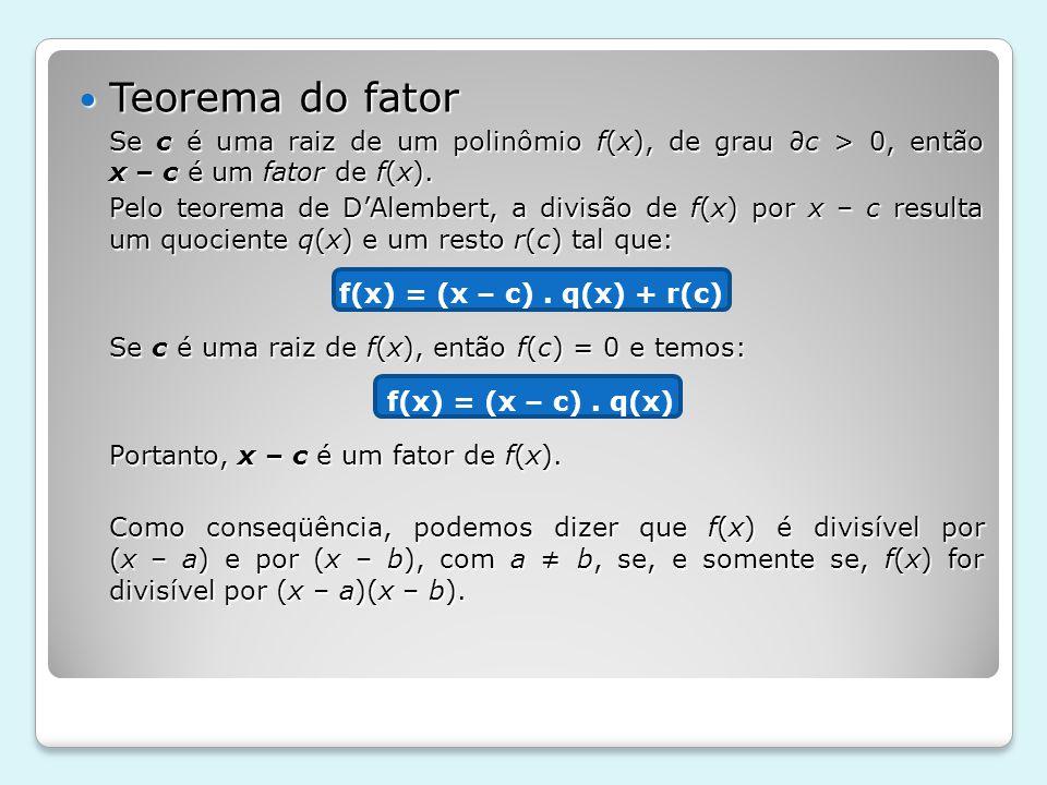 Teorema do fator Se c é uma raiz de um polinômio f(x), de grau ∂c > 0, então x – c é um fator de f(x).
