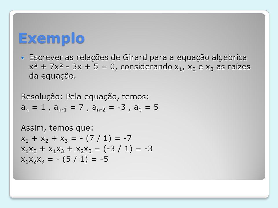 Exemplo Escrever as relações de Girard para a equação algébrica x³ + 7x² - 3x + 5 = 0, considerando x1, x2 e x3 as raízes da equação.