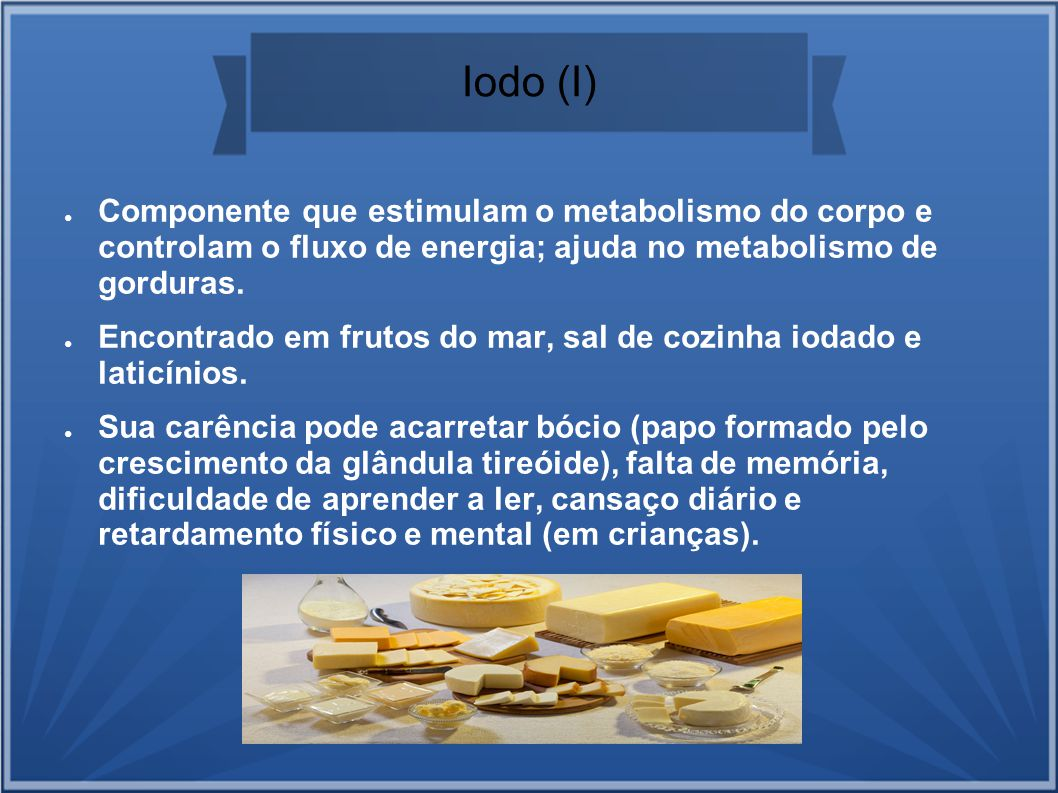 Iodo (I) Componente que estimulam o metabolismo do corpo e controlam o fluxo de energia; ajuda no metabolismo de gorduras.