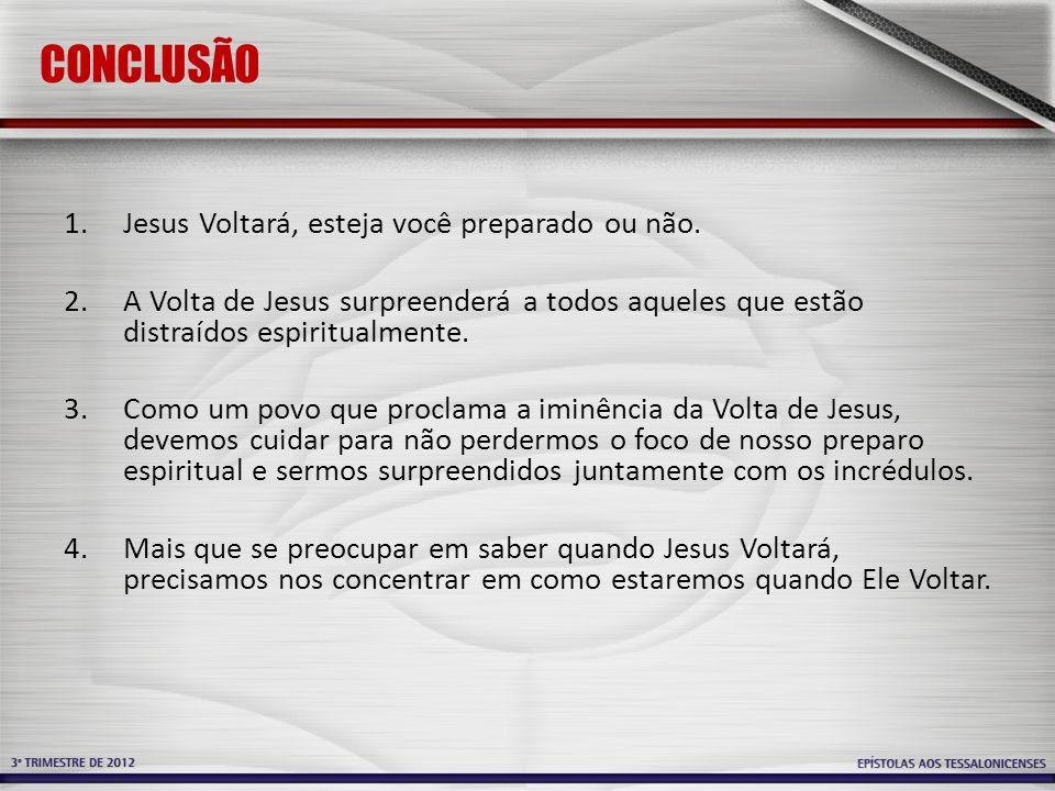 CONCLUSÃO Jesus Voltará, esteja você preparado ou não.