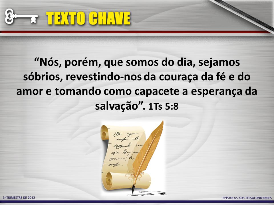 Nós, porém, que somos do dia, sejamos sóbrios, revestindo-nos da couraça da fé e do amor e tomando como capacete a esperança da salvação .