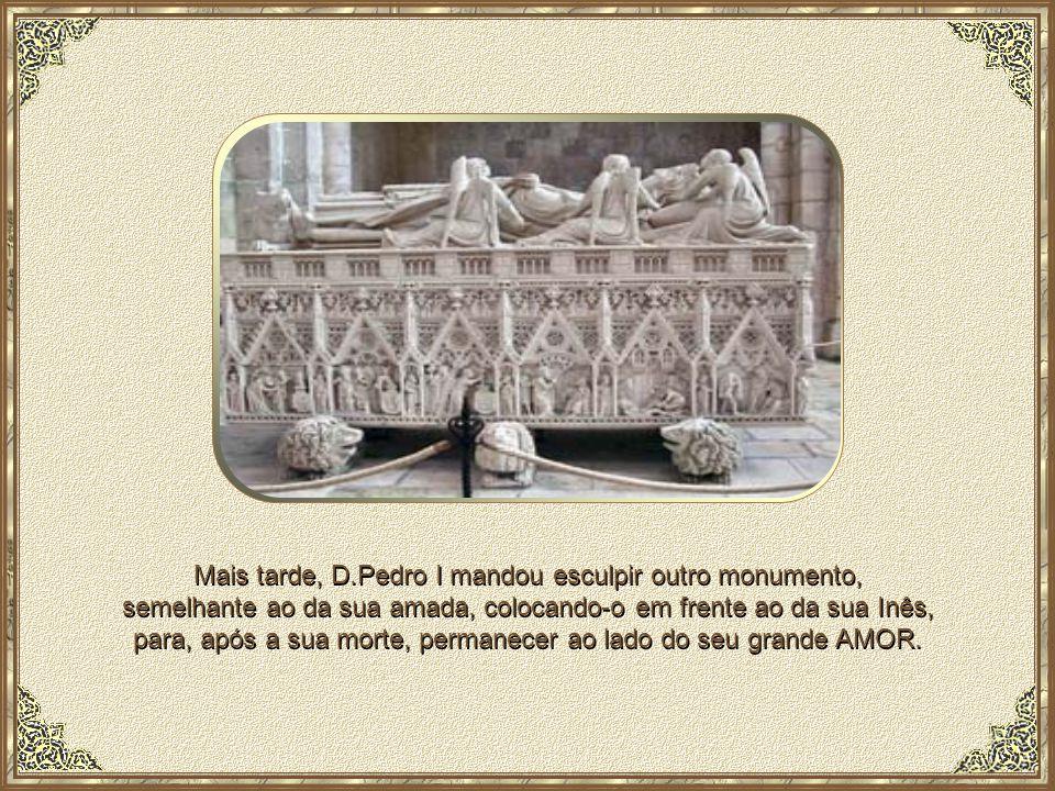 Mais tarde, D.Pedro I mandou esculpir outro monumento, semelhante ao da sua amada, colocando-o em frente ao da sua Inês, para, após a sua morte, permanecer ao lado do seu grande AMOR.
