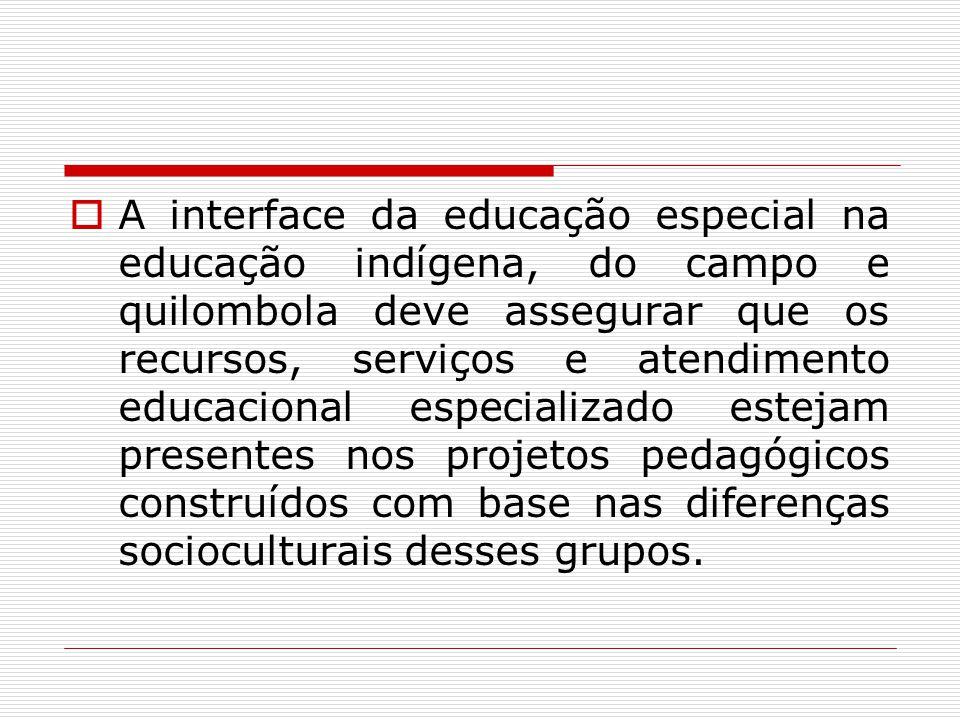 A interface da educação especial na educação indígena, do campo e quilombola deve assegurar que os recursos, serviços e atendimento educacional especializado estejam presentes nos projetos pedagógicos construídos com base nas diferenças socioculturais desses grupos.