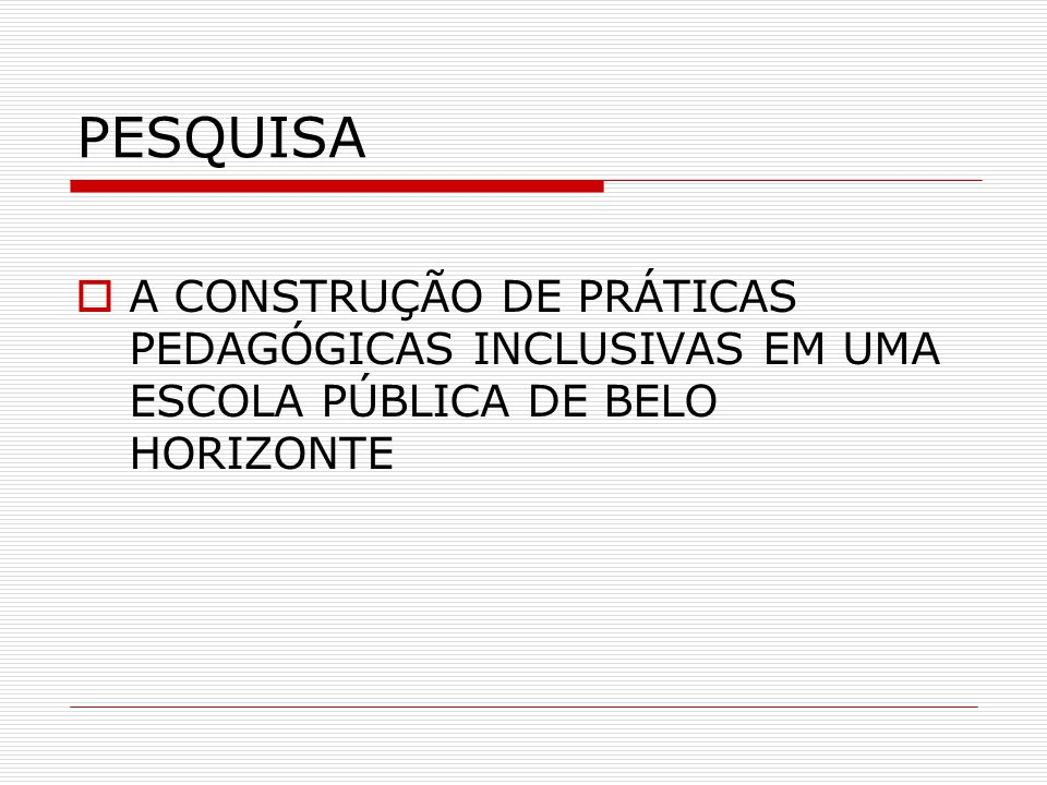 PESQUISA A CONSTRUÇÃO DE PRÁTICAS PEDAGÓGICAS INCLUSIVAS EM UMA ESCOLA PÚBLICA DE BELO HORIZONTE