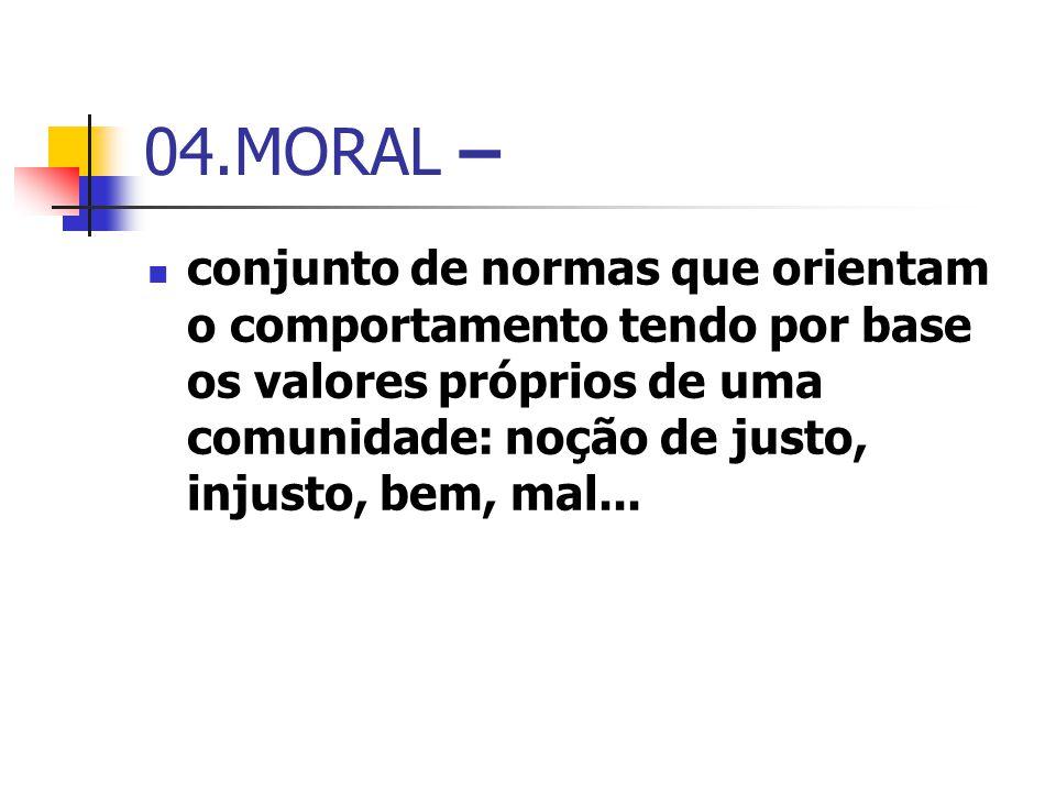 04.MORAL – conjunto de normas que orientam o comportamento tendo por base os valores próprios de uma comunidade: noção de justo, injusto, bem, mal...