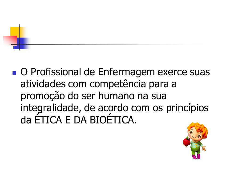 O Profissional de Enfermagem exerce suas atividades com competência para a promoção do ser humano na sua integralidade, de acordo com os princípios da ÉTICA E DA BIOÉTICA.