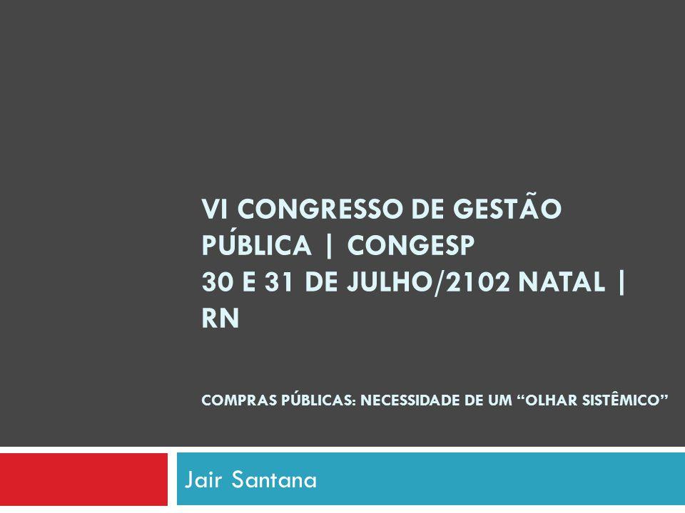 VI CONGRESSO DE GESTÃO PÚBLICA | Congesp 30 E 31 DE JULHO/2102 NATAL | RN COMPRAS PÚBLICAS: NECESSIDADE DE UM OLHAR SISTÊMICO