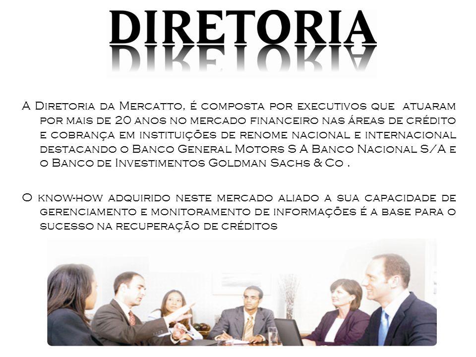 A Diretoria da Mercatto, é composta por executivos que atuaram por mais de 20 anos no mercado financeiro nas áreas de crédito e cobrança em instituições de renome nacional e internacional destacando o Banco General Motors S A Banco Nacional S/A e o Banco de Investimentos Goldman Sachs & Co .