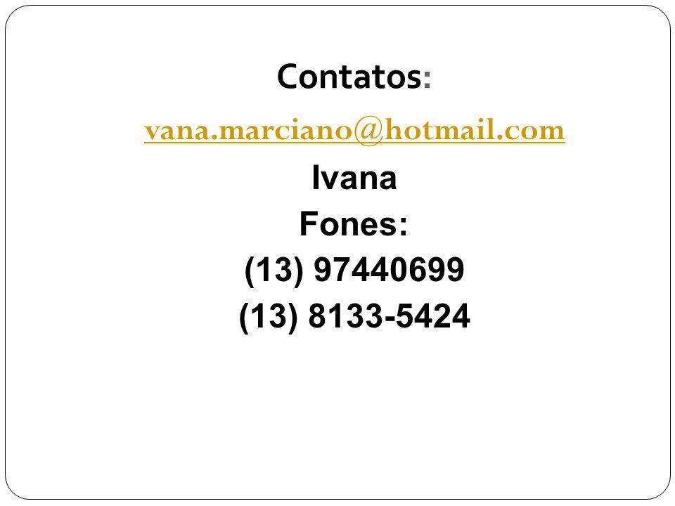 vana.marciano@hotmail.com Ivana Fones: (13) 97440699 (13) 8133-5424