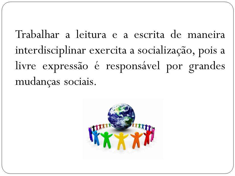 Trabalhar a leitura e a escrita de maneira interdisciplinar exercita a socialização, pois a livre expressão é responsável por grandes mudanças sociais.