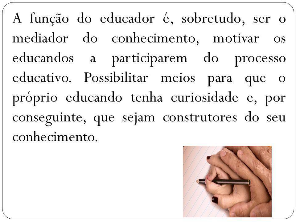 A função do educador é, sobretudo, ser o mediador do conhecimento, motivar os educandos a participarem do processo educativo.