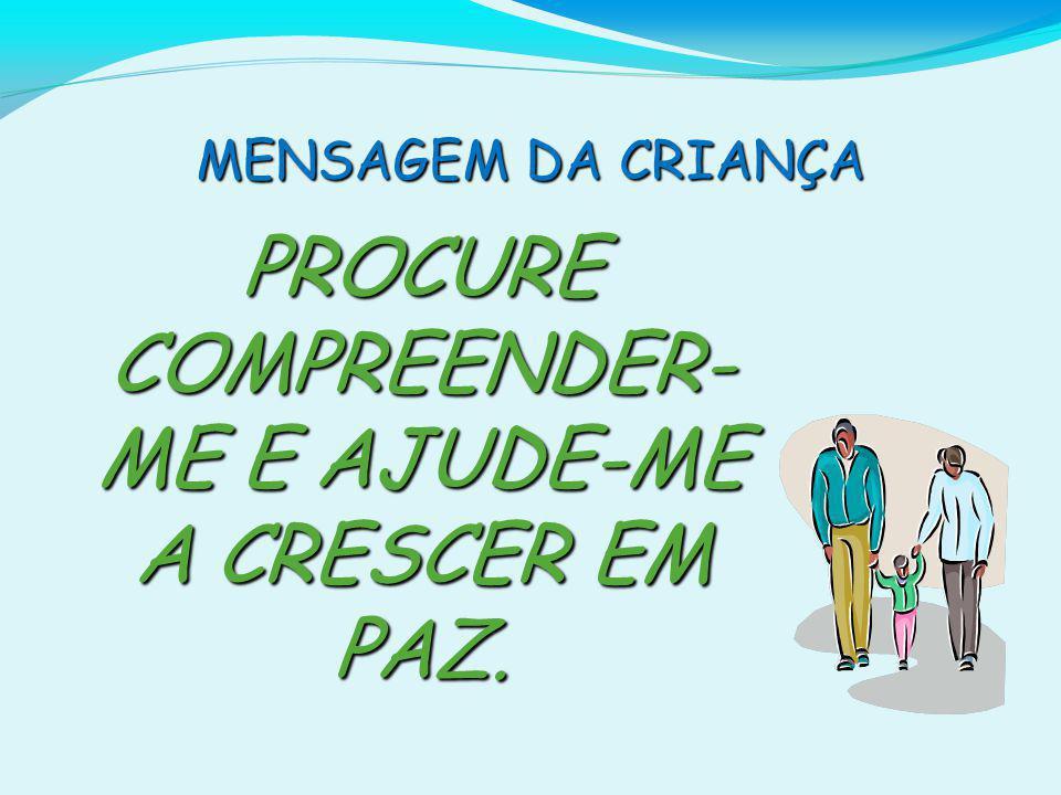 PROCURE COMPREENDER- ME E AJUDE-ME A CRESCER EM PAZ.
