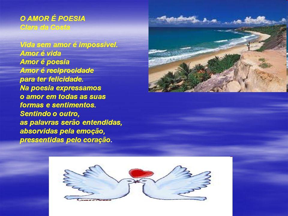 O AMOR É POESIA Clara da Costa. Vida sem amor é impossível. Amor é vida. Amor é poesia. Amor é reciprocidade.