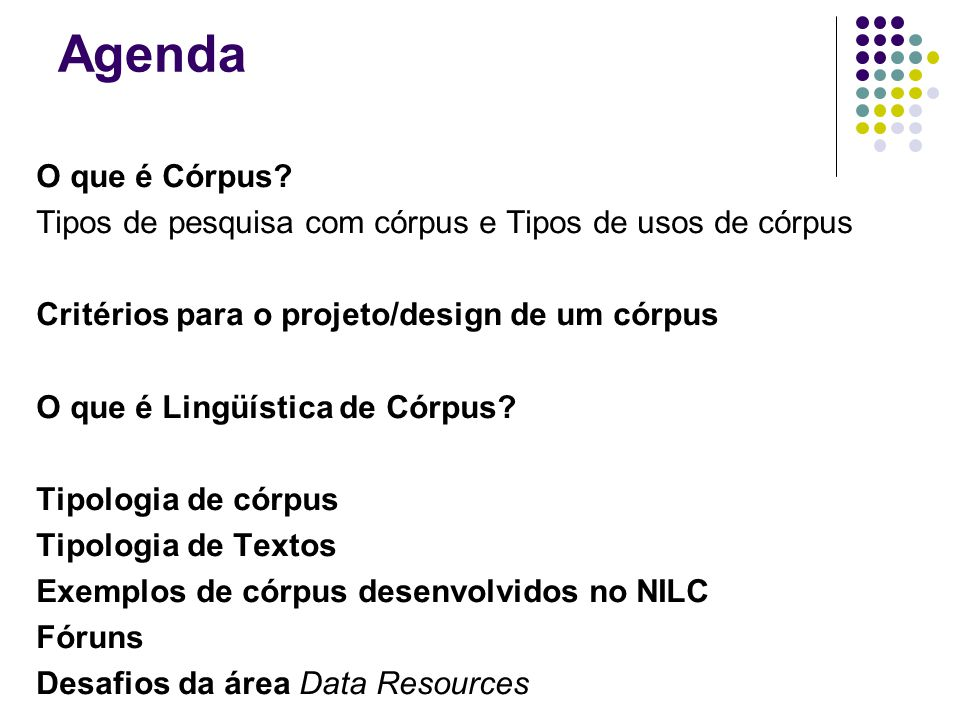 Agenda O que é Córpus Tipos de pesquisa com córpus e Tipos de usos de córpus. Critérios para o projeto/design de um córpus.