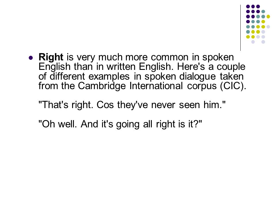 Right is very much more common in spoken English than in written English.