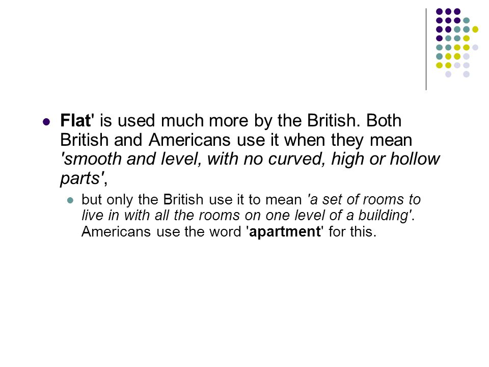Flat is used much more by the British