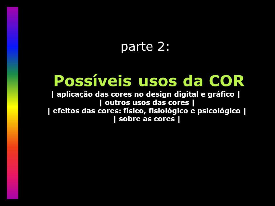 parte 2: Possíveis usos da COR | aplicação das cores no design digital e gráfico | | outros usos das cores | | efeitos das cores: físico, fisiológico e psicológico | | sobre as cores |