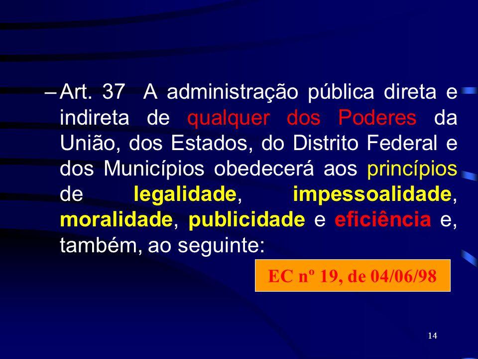 Art. 37 A administração pública direta e indireta de qualquer dos Poderes da União, dos Estados, do Distrito Federal e dos Municípios obedecerá aos princípios de legalidade, impessoalidade, moralidade, publicidade e eficiência e, também, ao seguinte: