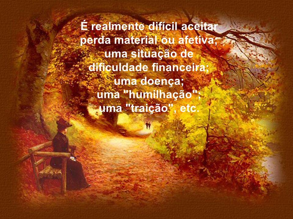 É realmente difícil aceitar perda material ou afetiva; uma situação de dificuldade financeira; uma doença;