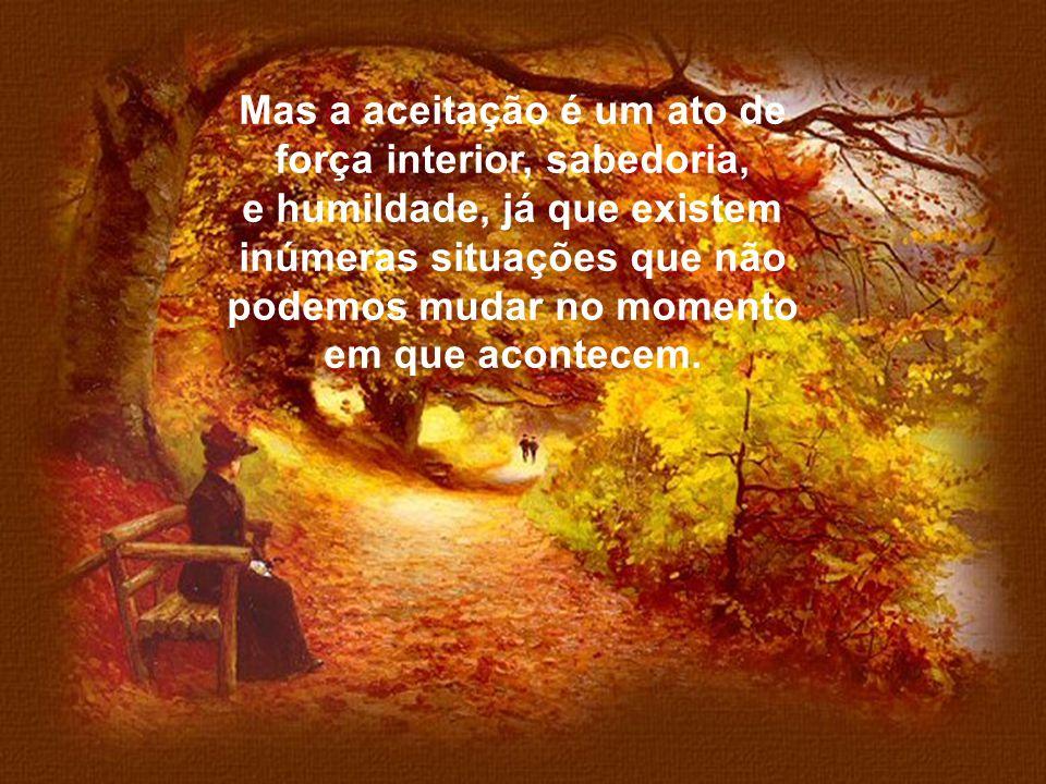 Mas a aceitação é um ato de força interior, sabedoria,