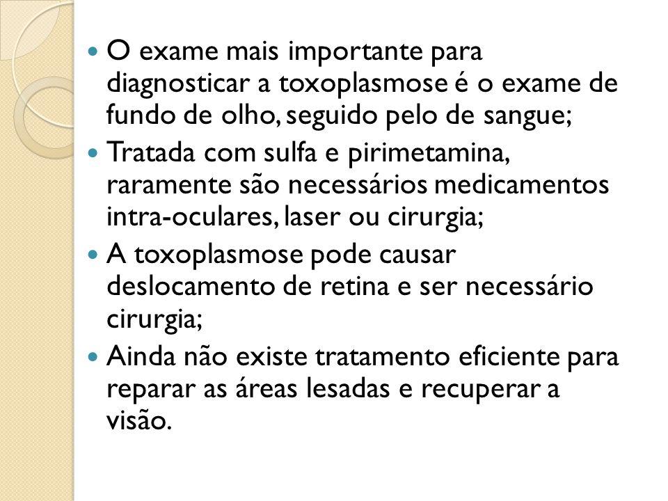O exame mais importante para diagnosticar a toxoplasmose é o exame de fundo de olho, seguido pelo de sangue;